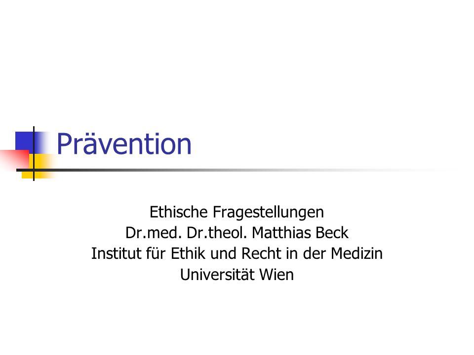 Prävention Ethische Fragestellungen Dr.med. Dr.theol. Matthias Beck Institut für Ethik und Recht in der Medizin Universität Wien