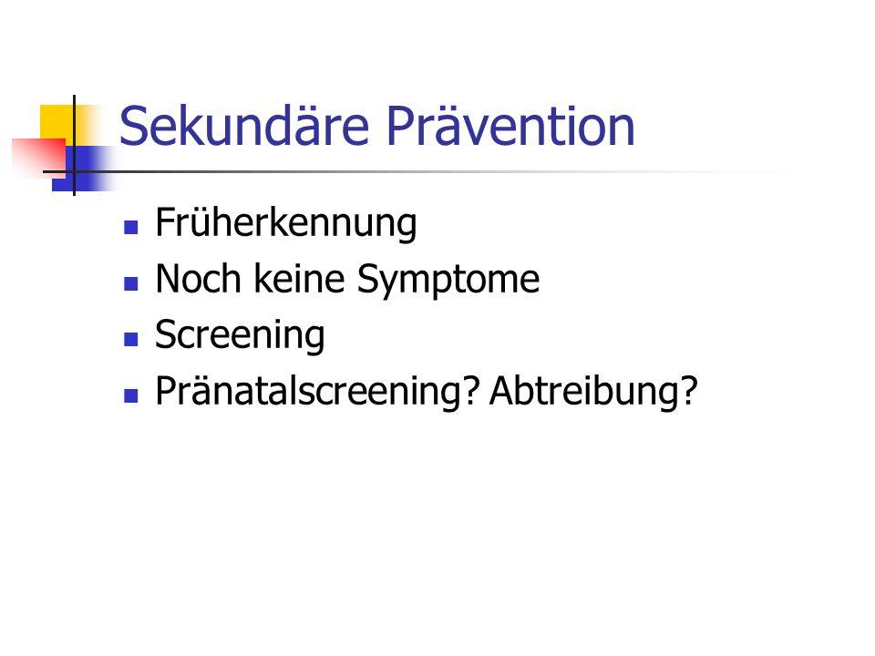 Sekundäre Prävention Früherkennung Noch keine Symptome Screening Pränatalscreening? Abtreibung?