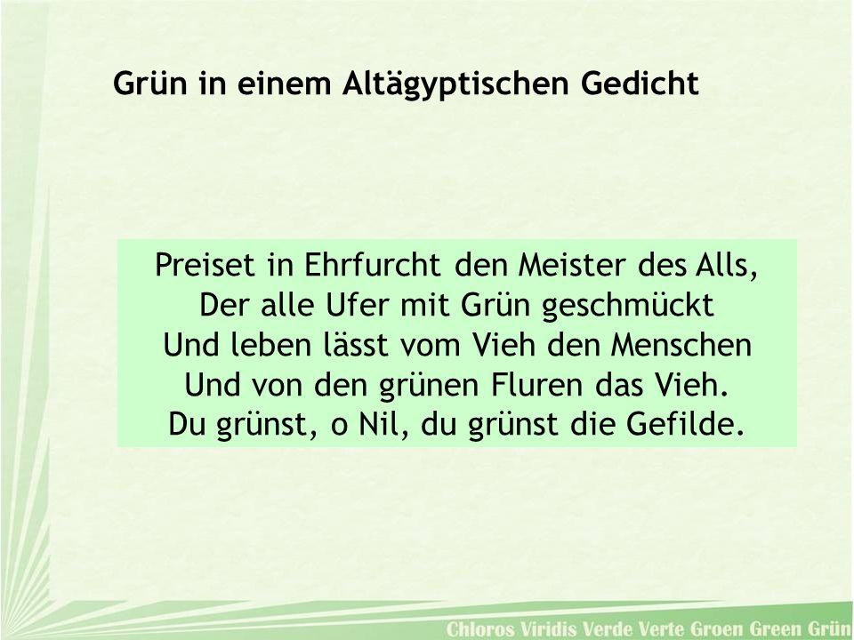Grün in einem Altägyptischen Gedicht Preiset in Ehrfurcht den Meister des Alls, Der alle Ufer mit Grün geschmückt Und leben lässt vom Vieh den Mensche