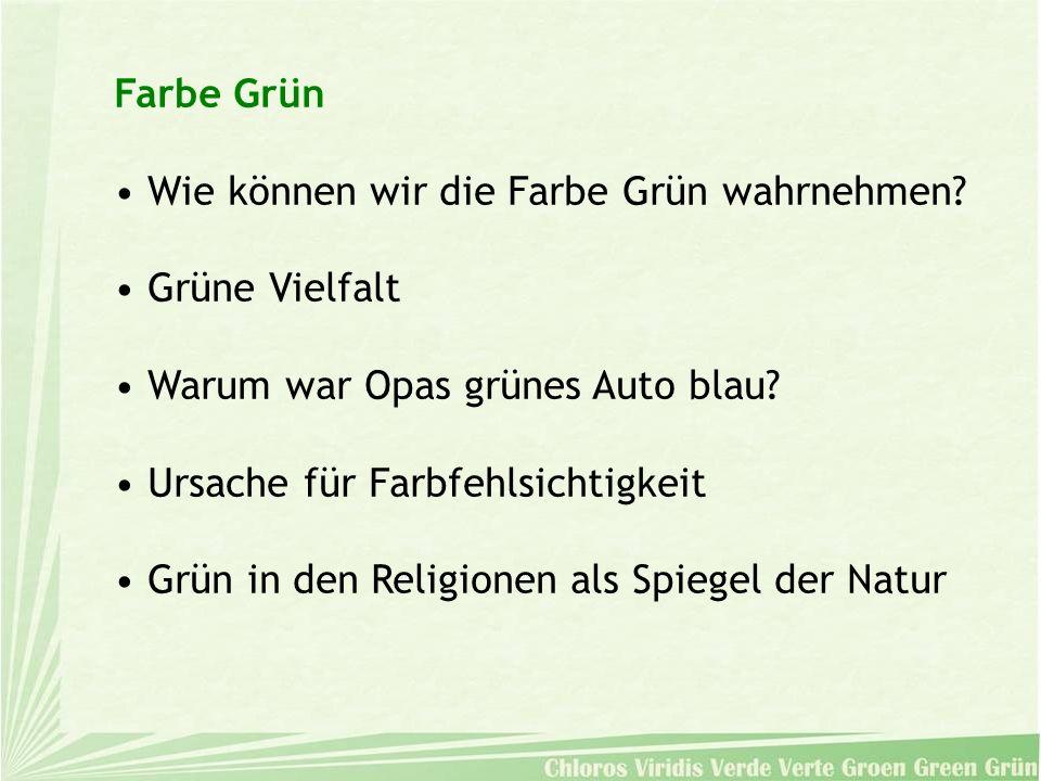 Farbe Grün Wie können wir die Farbe Grün wahrnehmen? Grüne Vielfalt Warum war Opas grünes Auto blau? Ursache für Farbfehlsichtigkeit Grün in den Relig