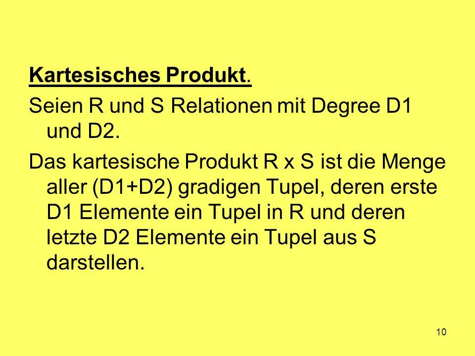 10 Kartesisches Produkt. Seien R und S Relationen mit Degree D1 und D2. Das kartesische Produkt R x S ist die Menge aller (D1+D2) gradigen Tupel, dere