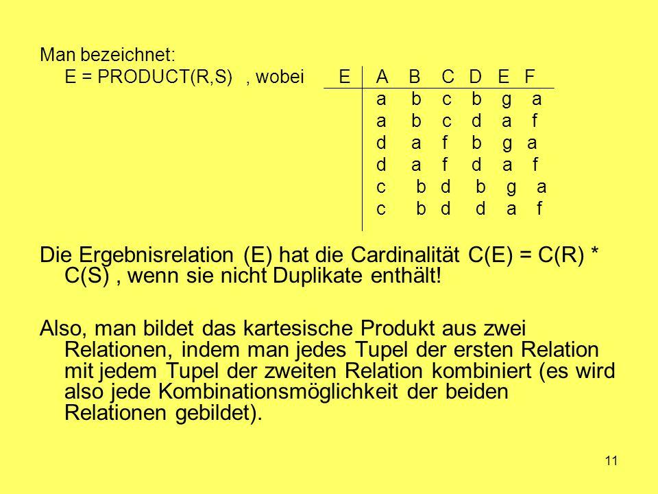 11 Man bezeichnet: E = PRODUCT(R,S), wobei E A B C D E F a b c b g a a b c d a f d a f b g a d a f d a f c b d b g a c b d d a f Die Ergebnisrelation (E) hat die Cardinalität C(E) = C(R) * C(S), wenn sie nicht Duplikate enthält.