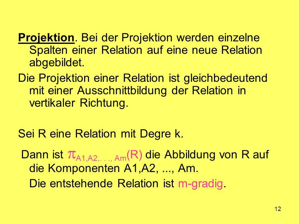 12 Projektion. Bei der Projektion werden einzelne Spalten einer Relation auf eine neue Relation abgebildet. Die Projektion einer Relation ist gleichbe