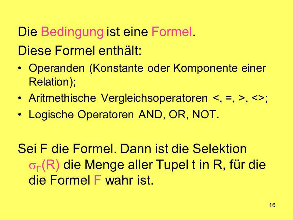 16 Die Bedingung ist eine Formel. Diese Formel enthält: Operanden (Konstante oder Komponente einer Relation); Aritmethische Vergleichsoperatoren, <>;