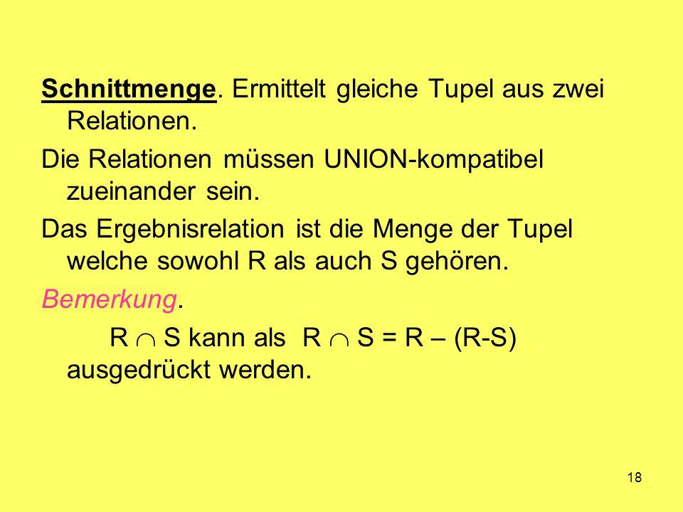 18 Schnittmenge. Ermittelt gleiche Tupel aus zwei Relationen. Die Relationen müssen UNION-kompatibel zueinander sein. Das Ergebnisrelation ist die Men