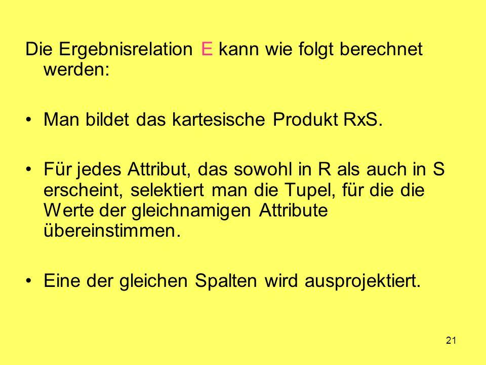21 Die Ergebnisrelation E kann wie folgt berechnet werden: Man bildet das kartesische Produkt RxS. Für jedes Attribut, das sowohl in R als auch in S e