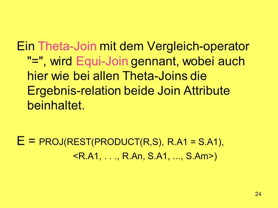 24 Ein Theta-Join mit dem Vergleich-operator = , wird Equi-Join gennant, wobei auch hier wie bei allen Theta-Joins die Ergebnis-relation beide Join Attribute beinhaltet.