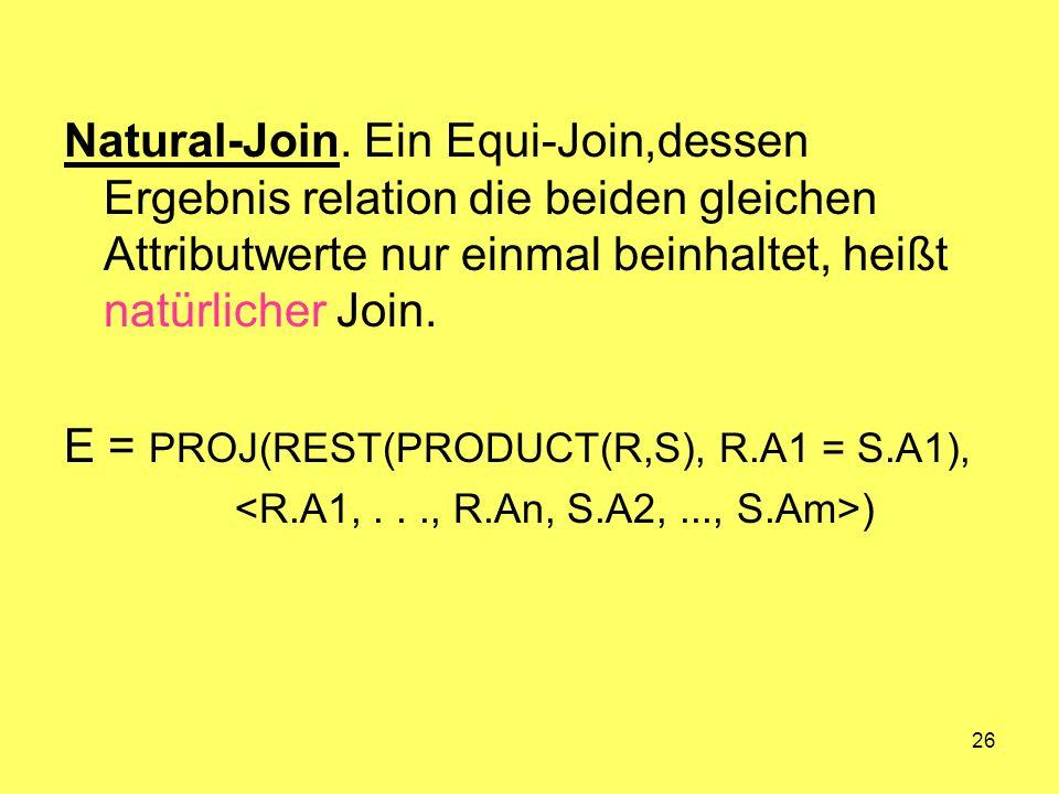 26 Natural-Join. Ein Equi-Join,dessen Ergebnis relation die beiden gleichen Attributwerte nur einmal beinhaltet, heißt natürlicher Join. E = PROJ(REST