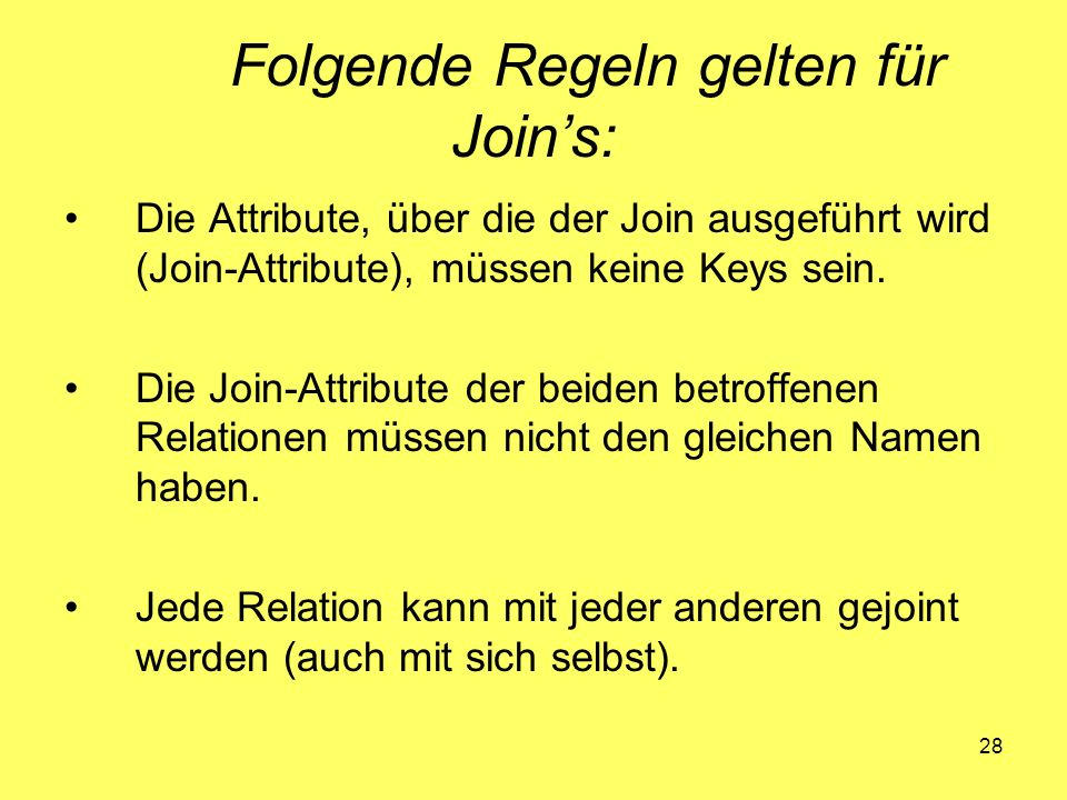 28 Folgende Regeln gelten für Joins: Die Attribute, über die der Join ausgeführt wird (Join-Attribute), müssen keine Keys sein. Die Join-Attribute der