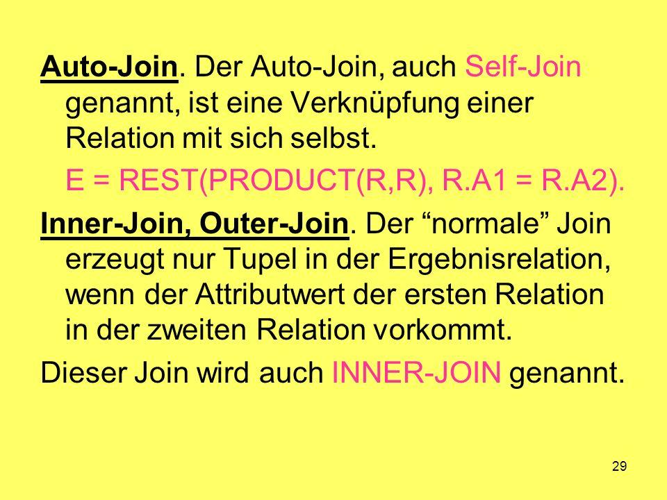 29 Auto-Join. Der Auto-Join, auch Self-Join genannt, ist eine Verknüpfung einer Relation mit sich selbst. E = REST(PRODUCT(R,R), R.A1 = R.A2). Inner-J