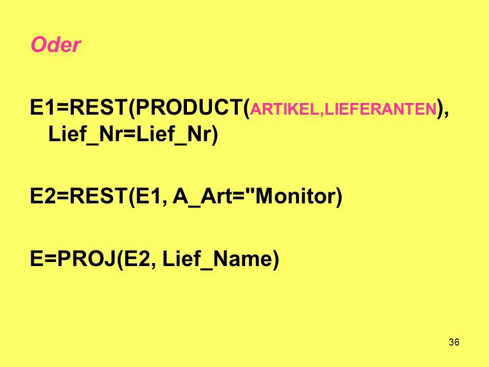 36 Oder E1=REST(PRODUCT( ARTIKEL,LIEFERANTEN ), Lief_Nr=Lief_Nr) E2=REST(E1, A_Art= Monitor) E=PROJ(E2, Lief_Name)