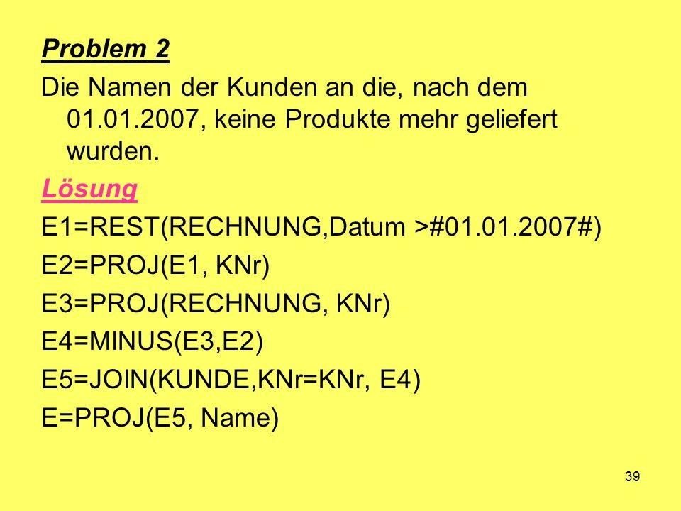 39 Problem 2 Die Namen der Kunden an die, nach dem 01.01.2007, keine Produkte mehr geliefert wurden. Lösung E1=REST(RECHNUNG,Datum >#01.01.2007#) E2=P