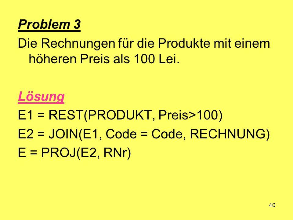 40 Problem 3 Die Rechnungen für die Produkte mit einem höheren Preis als 100 Lei. Lösung E1 = REST(PRODUKT, Preis>100) E2 = JOIN(E1, Code = Code, RECH
