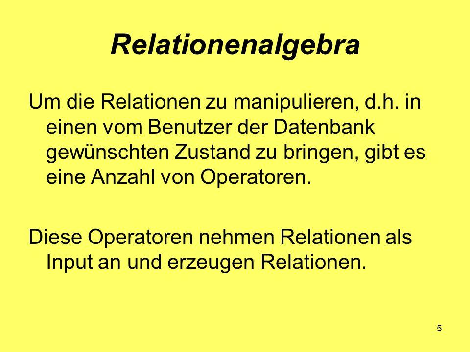 5 Relationenalgebra Um die Relationen zu manipulieren, d.h. in einen vom Benutzer der Datenbank gewünschten Zustand zu bringen, gibt es eine Anzahl vo