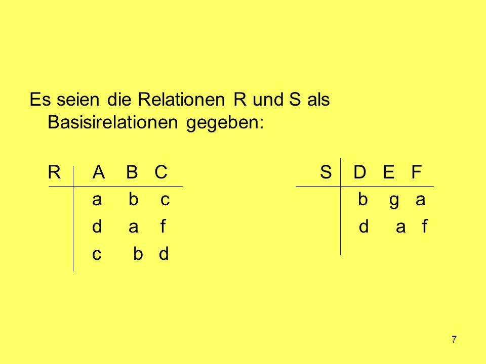 7 Es seien die Relationen R und S als Basisirelationen gegeben: R A B C S D E F a b c b g a d a f d a f c b d