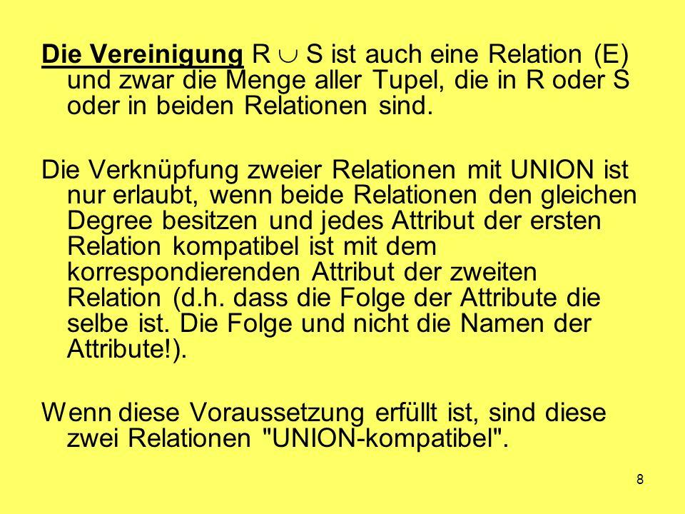 8 Die Vereinigung R S ist auch eine Relation (E) und zwar die Menge aller Tupel, die in R oder S oder in beiden Relationen sind. Die Verknüpfung zweie