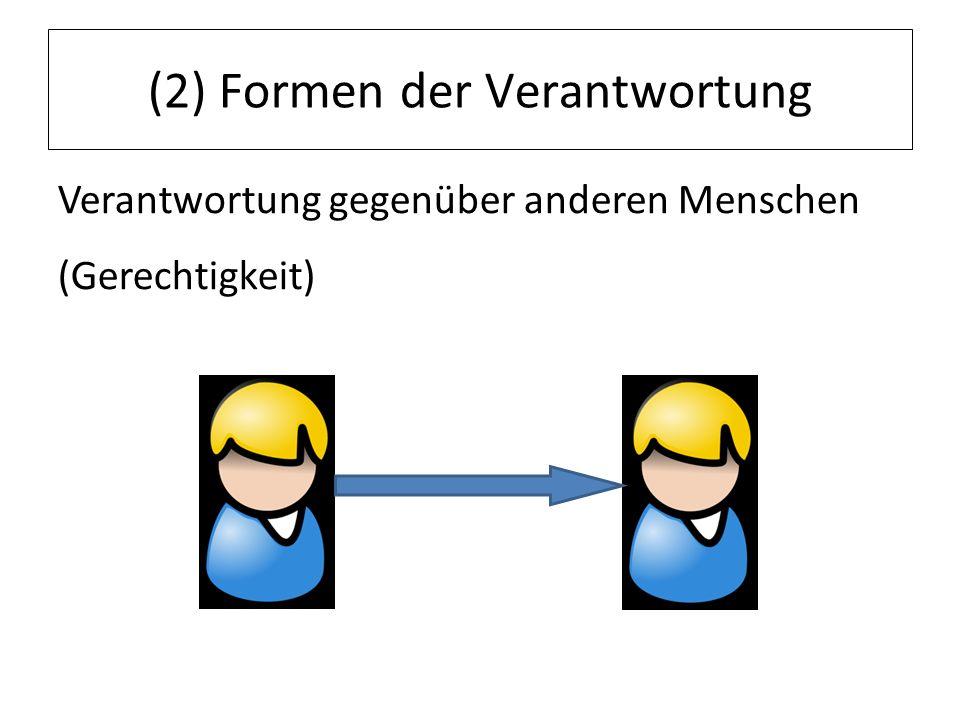 (2) Formen der Verantwortung Verantwortung gegenüber anderen Menschen (Gerechtigkeit)