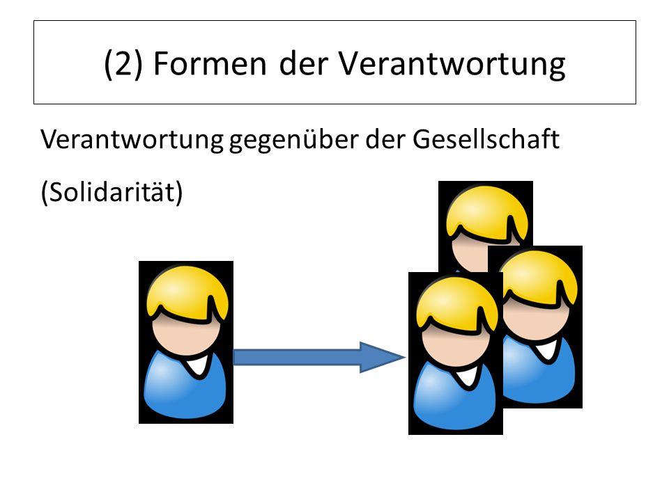 (2) Formen der Verantwortung Verantwortung gegenüber der Gesellschaft (Solidarität)
