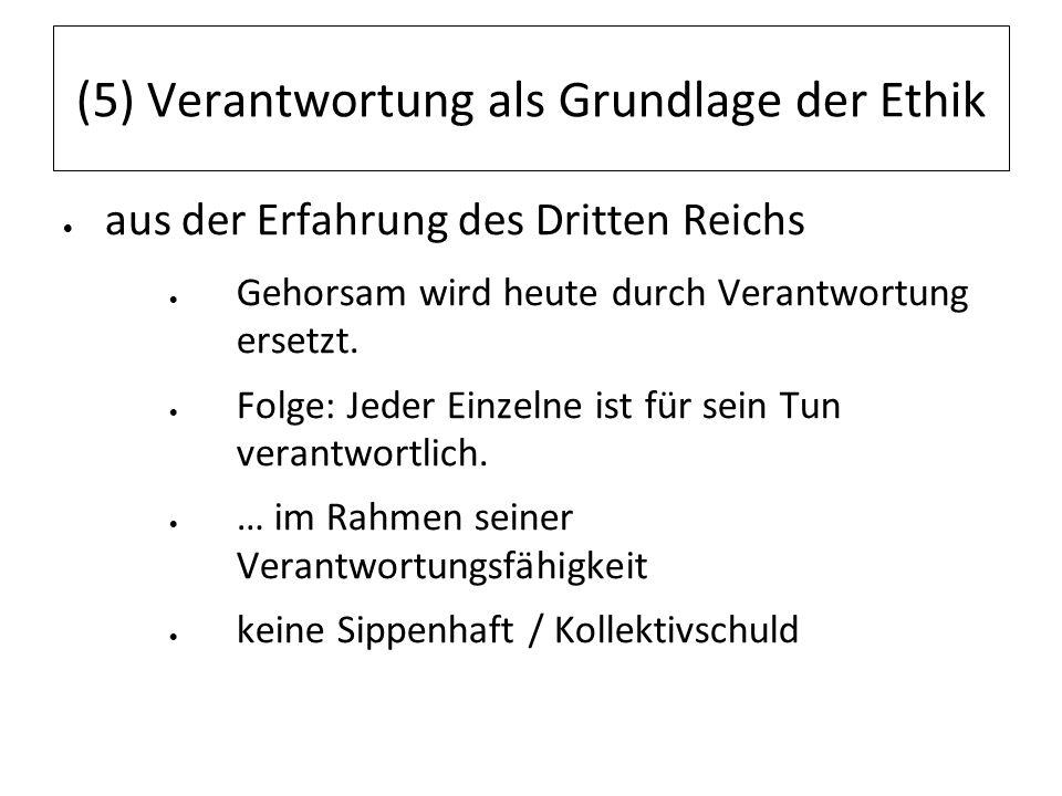 (5) Verantwortung als Grundlage der Ethik aus der Erfahrung des Dritten Reichs Gehorsam wird heute durch Verantwortung ersetzt. Folge: Jeder Einzelne