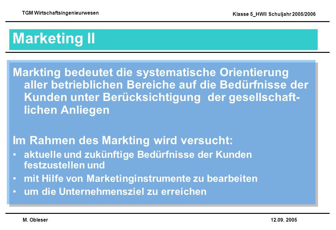 M. Obleser 12.09. 2005 TGM Wirtschaftsingenieurwesen Klasse 5_HWII Schuljahr 2005/2006 Marketing II Markting bedeutet die systematische Orientierung a
