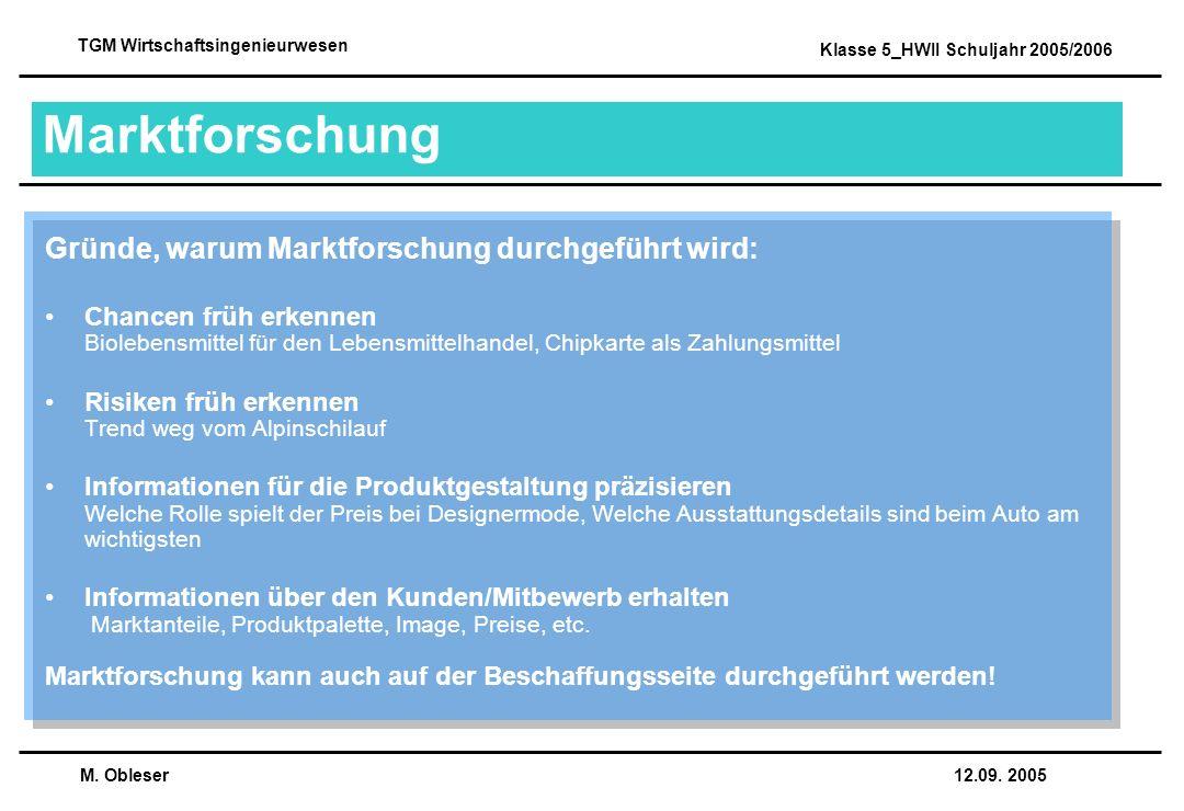 M. Obleser 12.09. 2005 TGM Wirtschaftsingenieurwesen Klasse 5_HWII Schuljahr 2005/2006 Marktforschung Gründe, warum Marktforschung durchgeführt wird: