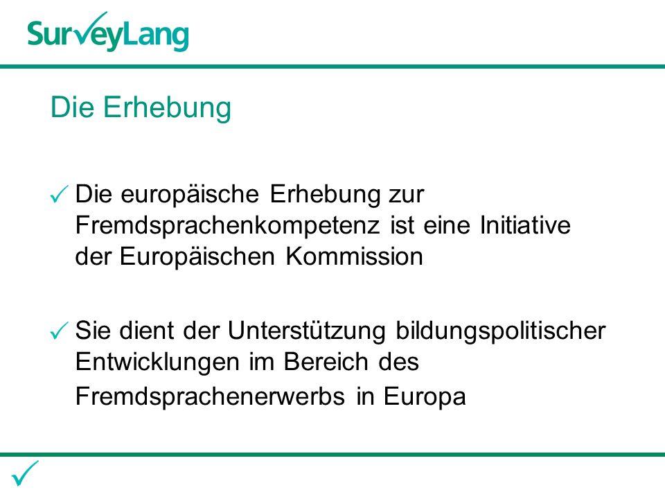 Die Erhebung Die europäische Erhebung zur Fremdsprachenkompetenz ist eine Initiative der Europäischen Kommission Sie dient der Unterstützung bildungspolitischer Entwicklungen im Bereich des Fremdsprachenerwerbs in Europa