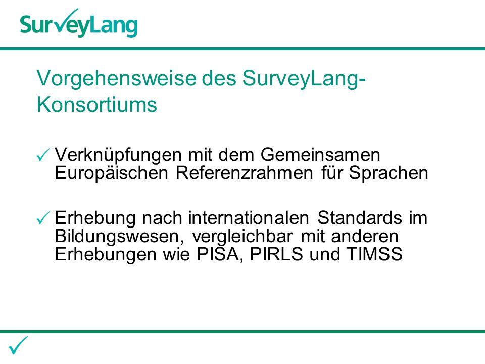 Vorgehensweise des SurveyLang- Konsortiums Breit angelegter Feldversuch von Februar bis März 2010 zur Erprobung der Abläufe und der Bewertungsverfahren Eigentliche Erhebung im März 2011 Vorstellung des Endberichtes durch die Projektleitung der europäischen Studie im Juni 2012