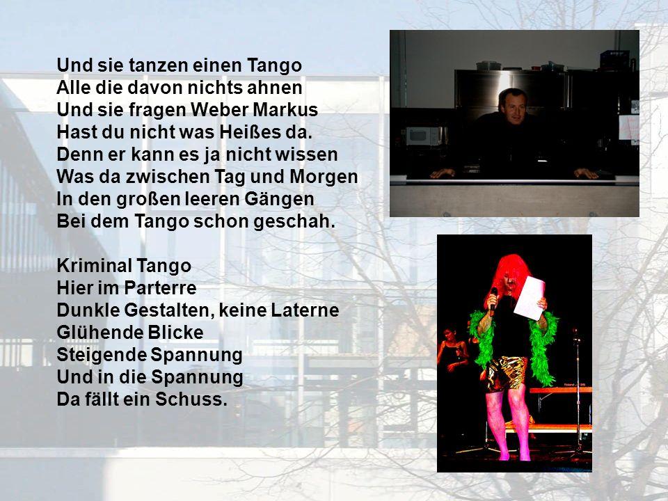 Und sie tanzen einen Tango Alle die davon nichts ahnen Und sie fragen Weber Markus Hast du nicht was Heißes da.