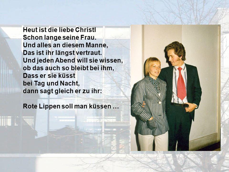 Heut ist die liebe Christl Schon lange seine Frau.