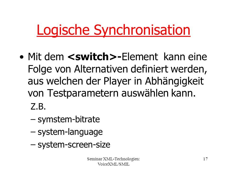 Seminar XML-Technologien: VoiceXML/SMIL 17 Logische Synchronisation Mit dem -Element kann eine Folge von Alternativen definiert werden, aus welchen der Player in Abhängigkeit von Testparametern auswählen kann.