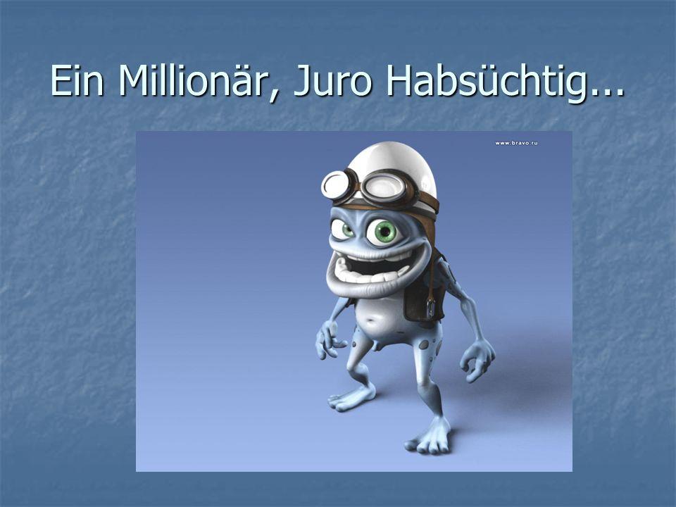 Ein Millionär, Juro Habsüchtig...