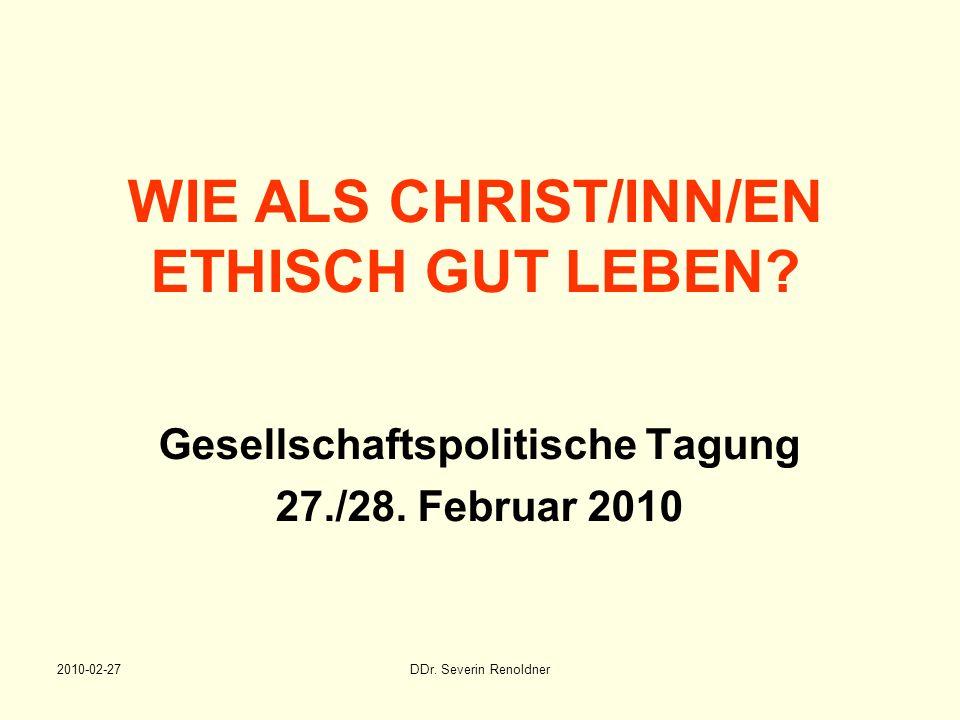 2010-02-27DDr. Severin Renoldner WIE ALS CHRIST/INN/EN ETHISCH GUT LEBEN? Gesellschaftspolitische Tagung 27./28. Februar 2010