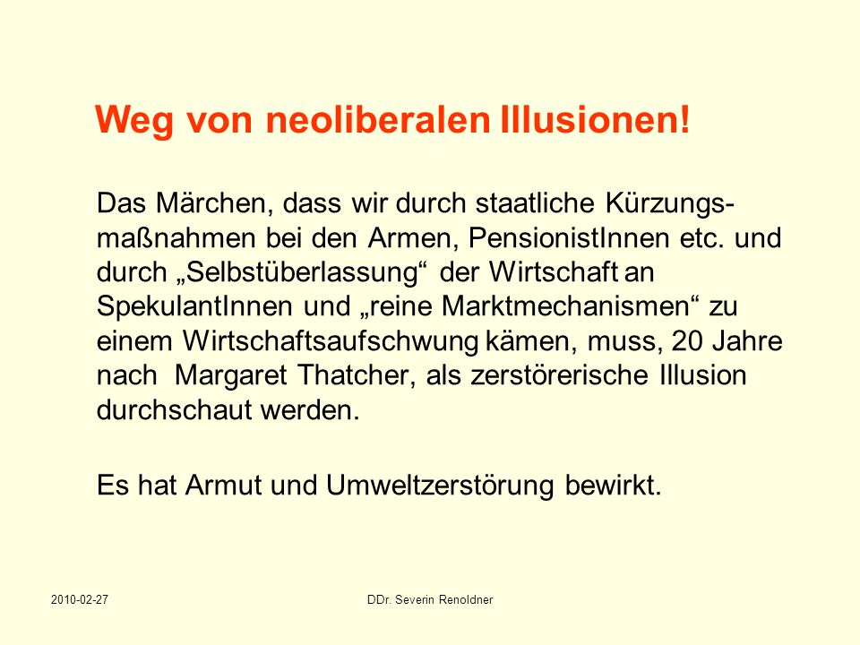 2010-02-27DDr. Severin Renoldner Weg von neoliberalen Illusionen! Das Märchen, dass wir durch staatliche Kürzungs- maßnahmen bei den Armen, Pensionist