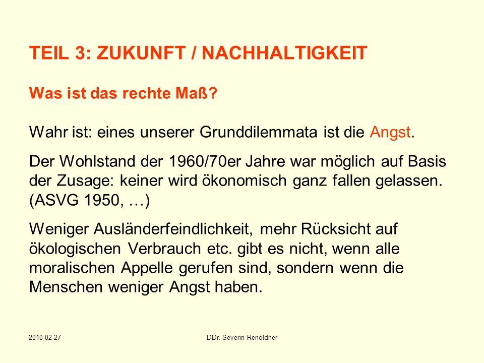 2010-02-27DDr. Severin Renoldner TEIL 3: ZUKUNFT / NACHHALTIGKEIT Was ist das rechte Maß? Wahr ist: eines unserer Grunddilemmata ist die Angst. Der Wo