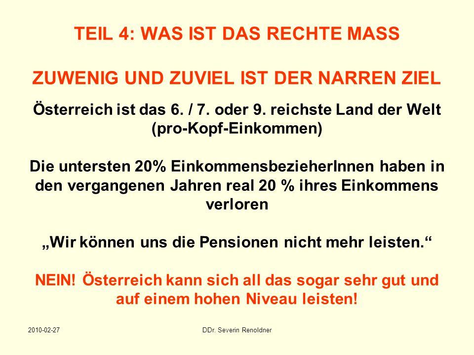 2010-02-27DDr. Severin Renoldner TEIL 4: WAS IST DAS RECHTE MASS ZUWENIG UND ZUVIEL IST DER NARREN ZIEL Österreich ist das 6. / 7. oder 9. reichste La