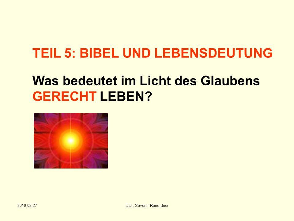 2010-02-27DDr. Severin Renoldner TEIL 5: BIBEL UND LEBENSDEUTUNG Was bedeutet im Licht des Glaubens GERECHT LEBEN?