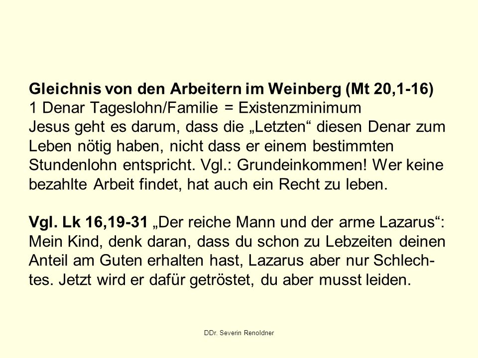 DDr. Severin Renoldner Gleichnis von den Arbeitern im Weinberg (Mt 20,1-16) 1 Denar Tageslohn/Familie = Existenzminimum Jesus geht es darum, dass die