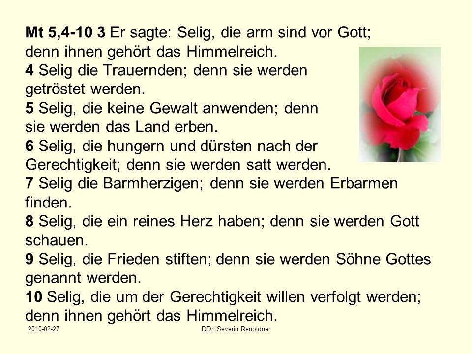 2010-02-27DDr. Severin Renoldner Mt 5,4-10 3 Er sagte: Selig, die arm sind vor Gott; denn ihnen gehört das Himmelreich. 4 Selig die Trauernden; denn s