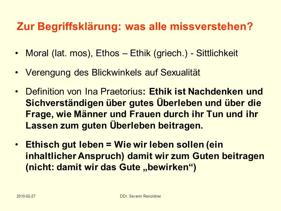 2010-02-27DDr. Severin Renoldner Zur Begriffsklärung: was alle missverstehen? Moral (lat. mos), Ethos – Ethik (griech.) - Sittlichkeit Verengung des B