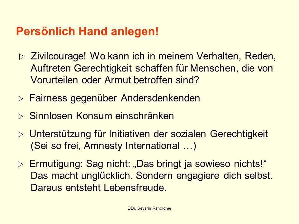DDr. Severin Renoldner Persönlich Hand anlegen! Zivilcourage! Wo kann ich in meinem Verhalten, Reden, Auftreten Gerechtigkeit schaffen für Menschen, d