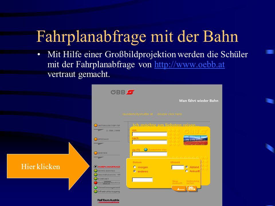 Fahrplanabfrage mit der Bahn Mit Hilfe einer Großbildprojektion werden die Schüler mit der Fahrplanabfrage von http://www.oebb.at vertraut gemacht.http://www.oebb.at Hier klicken