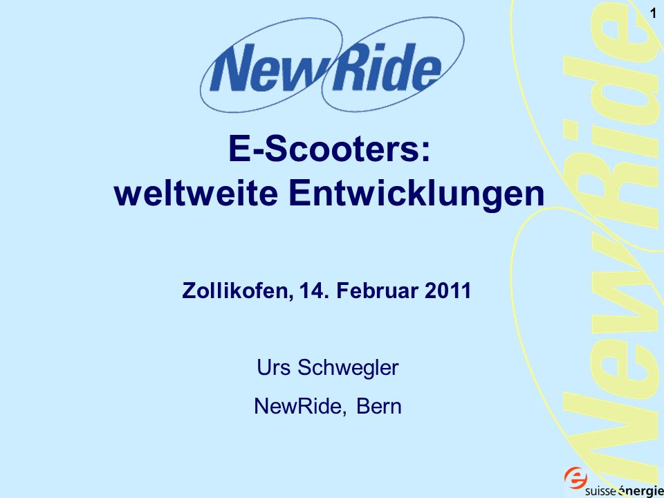 1 E-Scooters: weltweite Entwicklungen Zollikofen, 14. Februar 2011 Urs Schwegler NewRide, Bern
