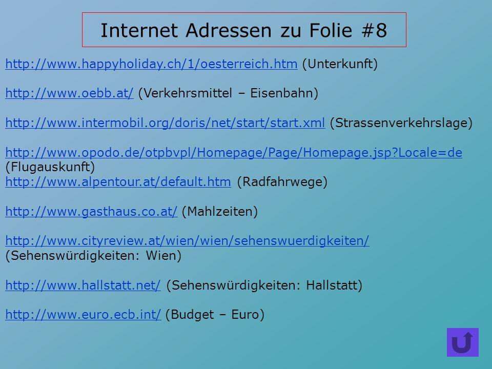 Internet Adressen zu Folie #8 http://www.happyholiday.ch/1/oesterreich.htmhttp://www.happyholiday.ch/1/oesterreich.htm (Unterkunft) http://www.oebb.at/http://www.oebb.at/ (Verkehrsmittel – Eisenbahn) http://www.intermobil.org/doris/net/start/start.xmlhttp://www.intermobil.org/doris/net/start/start.xml (Strassenverkehrslage) http://www.opodo.de/otpbvpl/Homepage/Page/Homepage.jsp?Locale=de (Flugauskunft) http://www.alpentour.at/default.htmhttp://www.alpentour.at/default.htm (Radfahrwege) http://www.gasthaus.co.at/http://www.gasthaus.co.at/ (Mahlzeiten) http://www.cityreview.at/wien/wien/sehenswuerdigkeiten/ http://www.cityreview.at/wien/wien/sehenswuerdigkeiten/ (Sehenswürdigkeiten: Wien) http://www.hallstatt.net/http://www.hallstatt.net/ (Sehenswürdigkeiten: Hallstatt) http://www.euro.ecb.int/http://www.euro.ecb.int/ (Budget – Euro)