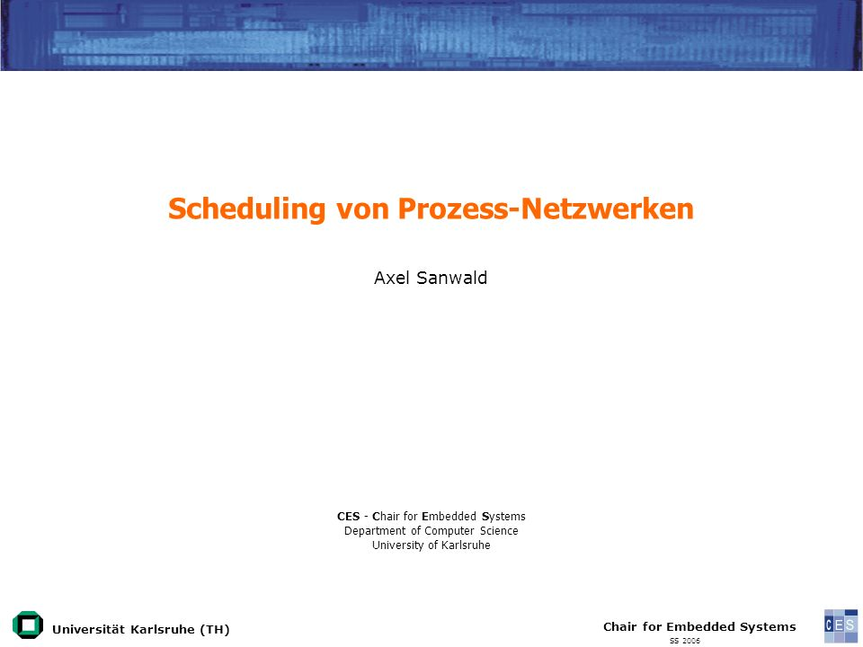 Universität Karlsruhe (TH) Chair for Embedded Systems SS 2006 Scheduling von Prozess-Netzwerken Axel Sanwald CES - Chair for Embedded Systems Department of Computer Science University of Karlsruhe
