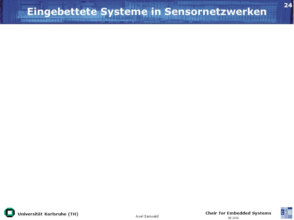 Universität Karlsruhe (TH) Eingebettete Systeme in Sensornetzwerken Axel Sanwald Chair for Embedded Systems SS 2006 24