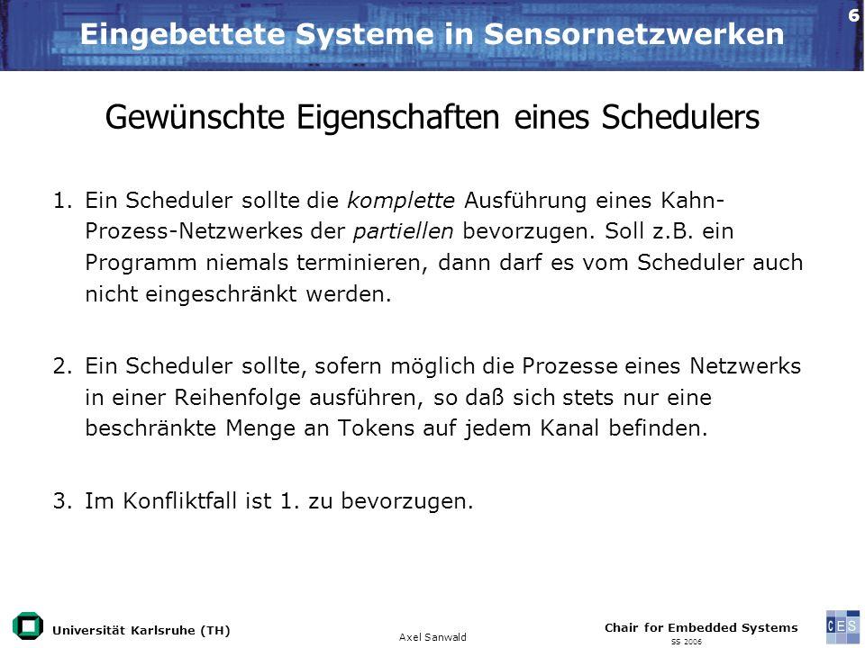 Universität Karlsruhe (TH) Eingebettete Systeme in Sensornetzwerken Axel Sanwald Chair for Embedded Systems SS 2006 7 K1 K2 P2P1 Statisches Scheduling Nur auf Synchrone-Datenfluß-Netzwerke, Spezialfall von Kahn- Prozess-Netzwerken, anwendbar: 1.Topologiematrix Gamma aufstellen 2.Lösung für Balancegleichung finden 3.Anfangswertproblem lösen P2 P1 P3 P4 3311 111 1 11 Mögliche Ausführungsreihenfolge: 1, 2, 1, 2, 1, 2, 3, 3, 3, 4 Ziel: Finden einer Ausführungsreihenfolge Wunscheigenschaften 1 2