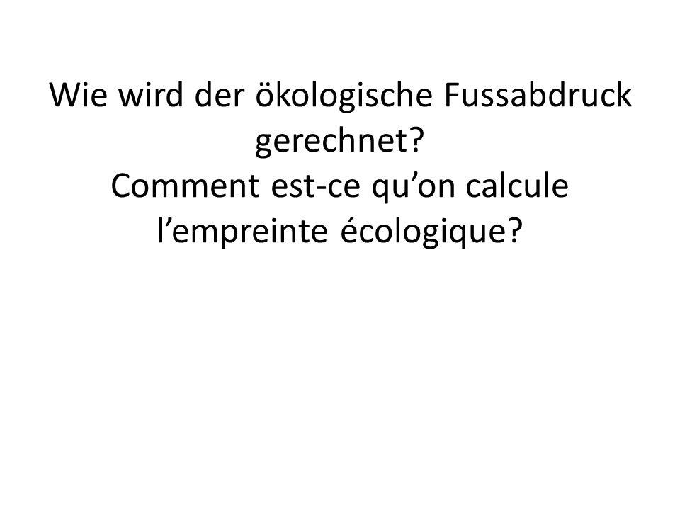 Wie wird der ökologische Fussabdruck gerechnet? Comment est-ce quon calcule lempreinte écologique?