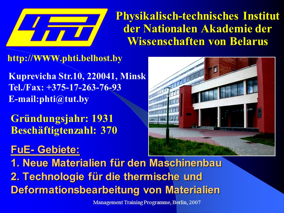 Management Training Programme, Berlin, 2007 Physikalisch-technisches Institut der Nationalen Akademie der Wissenschaften von Belarus Gründungsjahr: 1931 Beschäftigtenzahl: 370 FuE- Gebiete: 1.