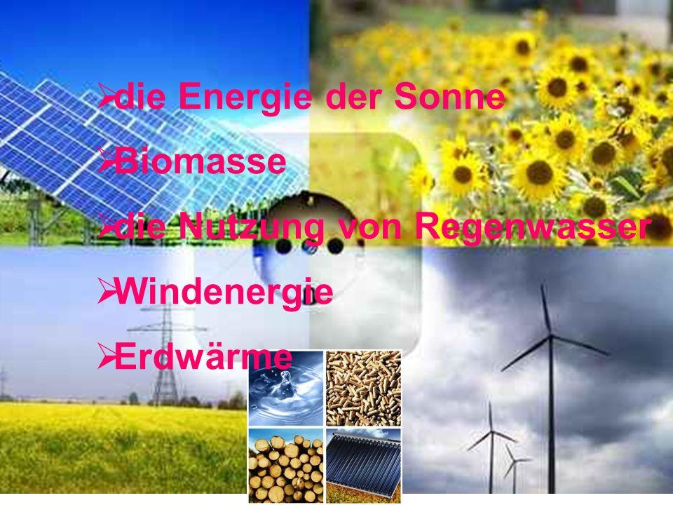 die Energie der Sonne Biomasse die Nutzung von Regenwasser Windenergie Erdwärme