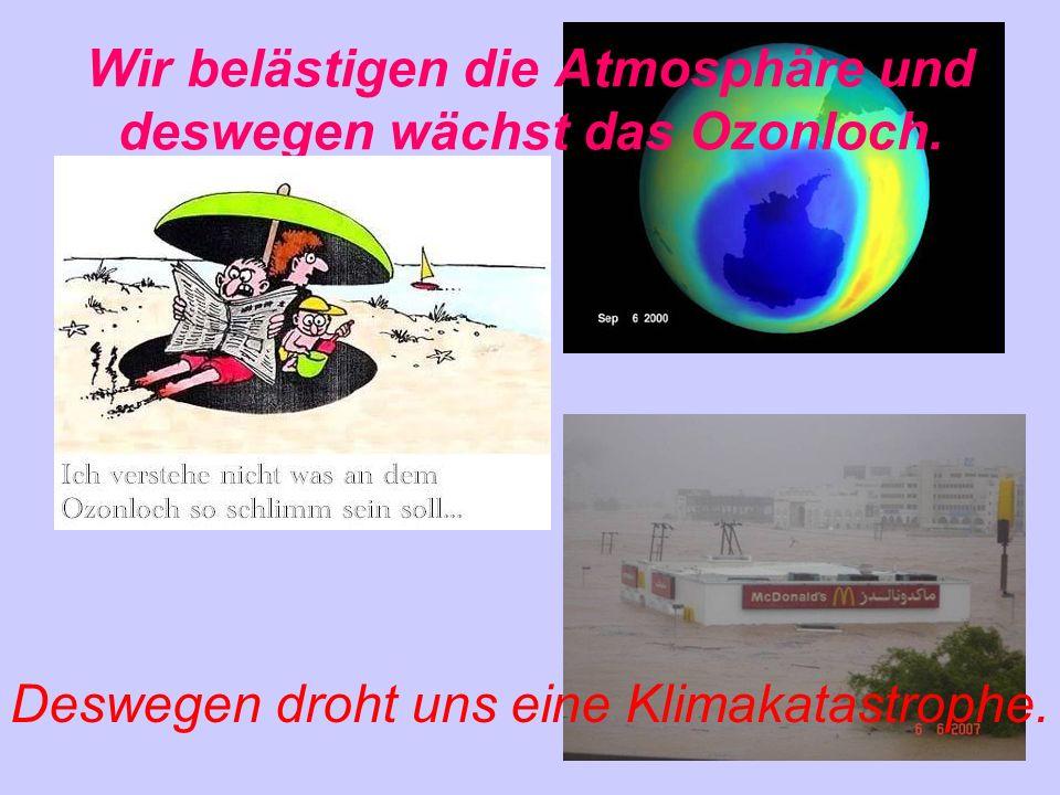 Wir belästigen die Atmosphäre und deswegen wächst das Ozonloch. Deswegen droht uns eine Klimakatastrophe.